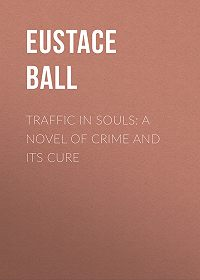 Eustace Ball -Traffic in Souls: A Novel of Crime and Its Cure
