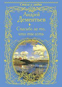 Андрей Дементьев - Спасибо за то, что ты есть