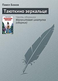 Павел Бажов - Таюткино зеркальце