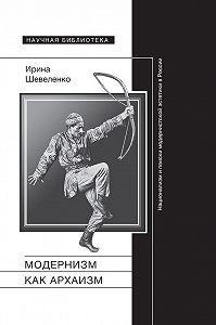Ирина Шевеленко -Модернизм как архаизм. Национализм и поиски модернистской эстетики в России