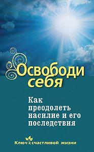 Дмитрий Семеник - Освободи себя. Как преодолеть насилие и его последствия