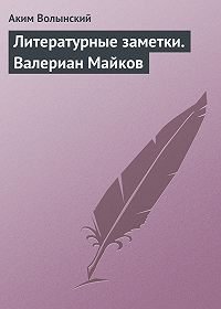 Аким Волынский -Литературные заметки. Валериан Майков