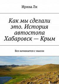 Ирина Ли -Как мы сделали это. История автостопа Хабаровск—Крым. Все начинается смысли