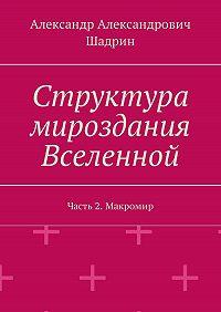 Александр Александрович Шадрин -Структура мироздания Вселенной. Часть2. Макромир