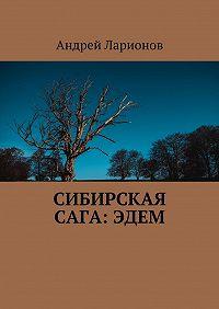 Андрей Ларионов -Сибирская сага:Эдем