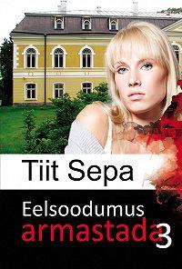 Tiit Sepa -Eelsoodumus armastada. Kolmas raamat