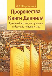 Дмитрий Владимирович Щедровицкий -Пророчества Книги Даниила. Духовный взгляд на прошлое и будущее человечества
