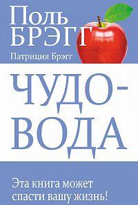 Поль Брэгг, Патриция Брэгг - Чудо-вода