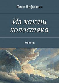 Иван Нифонтов -Изжизни холостяка. Сборник