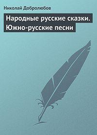 Николай Добролюбов -Народные русские сказки. Южно-русские песни