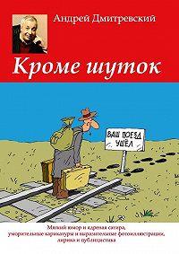 Андрей Дмитревский -Кроме шуток. Мягкий юмор и ядреная сатира, уморительные карикатуры и выразительные фотоиллюстрации, лирика и публицистика