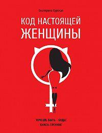 Екатерина Гурская -Код настоящей женщины