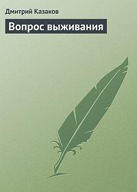 Дмитрий Казаков - Вопрос выживания