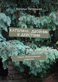 Наталья Патрацкая -Катерина. Двойник в действии. Серия «Виртуальные повести»