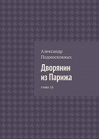 Александр Подмосковных -Дворянин изПарижа. глава16