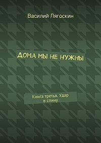 Василий Лягоскин - Дома мы ненужны. Книга третья. Удар вспину