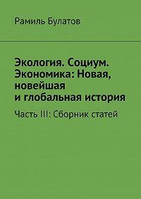 Рамиль Булатов - Экология. Социум. Экономика: Новая, новейшая иглобальная история