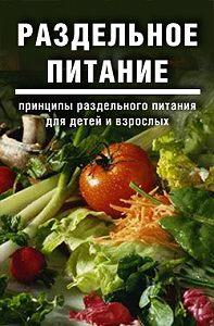Дарья и Галина Дмитриевы -Раздельное питание: Принципы раздельного питания для детей и взрослых