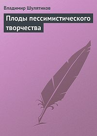 Владимир Шулятиков -Плоды пессимистического творчества