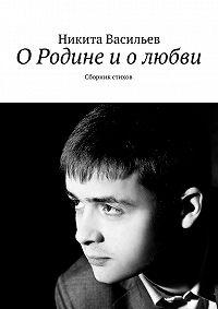 Никита Васильев - О Родине и о любви. Сборник стихов