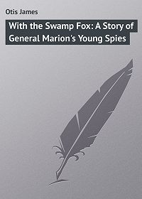 James Otis -With the Swamp Fox: A Story of General Marion's Young Spies