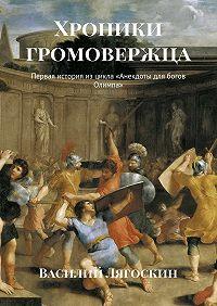 Василий Лягоскин -Хроники громовержца. Первая история изцикла «Анекдоты для богов Олимпа»