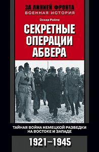 Оскар Райле -Секретные операции абвера. Тайная война немецкой разведки на Востоке и Западе. 1921-1945