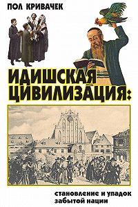 Пол Кривачек - Идишская цивилизация: становление и упадок забытой нации