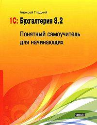 Алексей Гладкий -1С: Бухгалтерия 8.2. Понятный самоучитель для начинающих