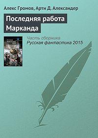 Алекс Громов, Арти Александер - Последняя работа Марканда