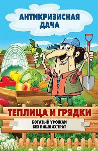 С. П. Кашин - Теплица и грядки. Богатый урожай без лишних трат