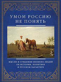 Д. Хвостова - Умом Россию не понять. Мысли и суждения великих людей об истории, политике и русском характере
