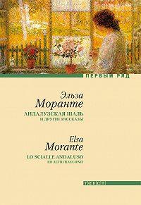 Эльза Моранте - «Андалузская шаль» и другие рассказы