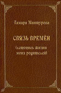 Тамара Мантурова -Связь времен (летопись жизни моих родителей)
