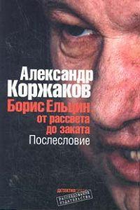 Александр Коржаков - Борис Ельцин: от рассвета до заката