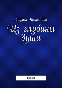 Лариса Чистилина - Из глубины души