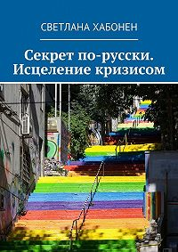 Светлана Хабонен -Секрет по-русски. Исцеление кризисом