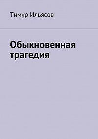 Тимур Ильясов - Обыкновенная трагедия