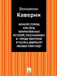 Вениамин Каверин -Ночной сторож, или Семь занимательных историй, рассказанных в городе Немухине в тысяча девятьсот неизвестном году