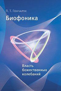 П. Т. Гончарук -Биофоника. Власть божественных колебаний
