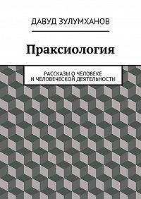 Давуд Зулумханов -Праксиология. Рассказы очеловеке ичеловеческой деятельности