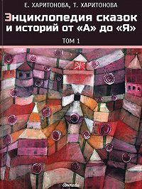 Елена Харитонова -Энциклопедия сказок и историй от А до Я. Том1