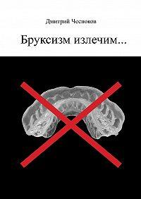 Дмитрий Чесноков - Бруксизм излечим…