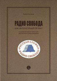 Анна Колчина -Радио Cвобода как литературный проект. Социокультурный феномен зарубежного радиовещания