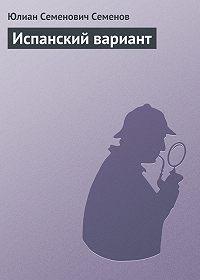 Юлиан Семёнов - Испанский вариант