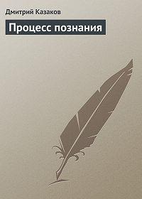 Дмитрий Казаков -Процесс познания