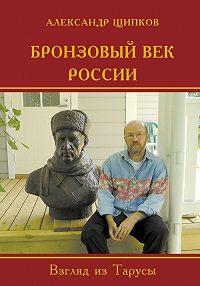 Александр Владимирович Щипков -Бронзовый век России. Взгляд из Тарусы