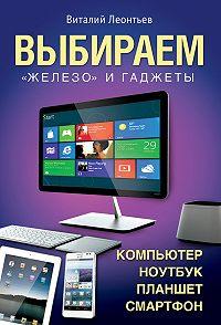 Виталий Леонтьев -Выбираем компьютер, ноутбук, планшет, смартфон