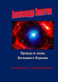 Александр Золотов -Правда и ложь Большого Взрыва. Размышления о проблемах физики
