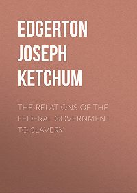 Joseph Edgerton -The Relations of the Federal Government to Slavery